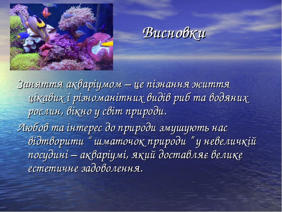 Висновки Заняття акваріумом – це пізнання життя цікавих і різноманітних виді...