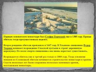 Первым основателем монастыря был Стефан Пермский еще в 1385 году. Правда обит