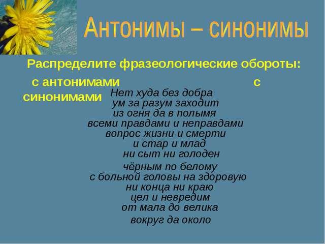 Распределите фразеологические обороты: с антонимами с синонимами Нет худа без...