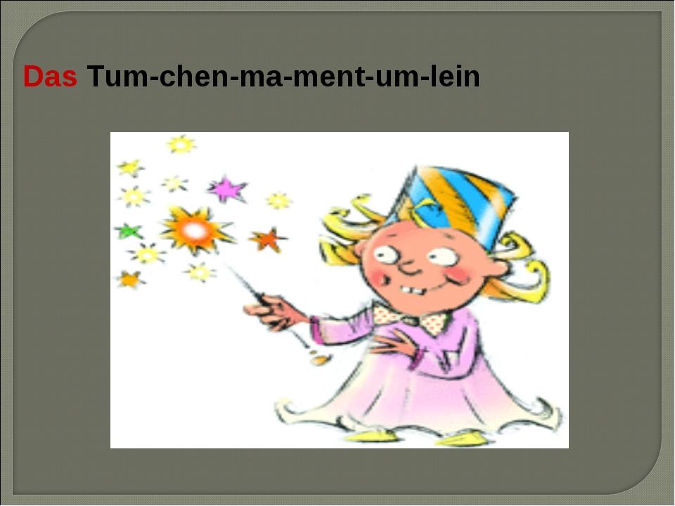 Das Tum-chen-ma-ment-um-lein