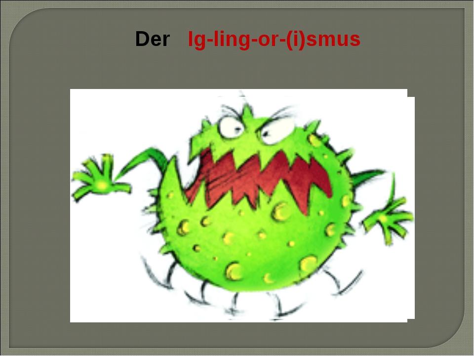 Der Ig-ling-or-(i)smus