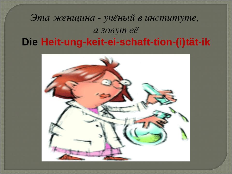 Эта женщина - учёный в институте, а зовут её Die Heit-ung-keit-ei-schaft-tion...