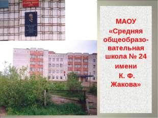 МАОУ «Средняя общеобразо-вательная школа № 24 имени К. Ф. Жакова»