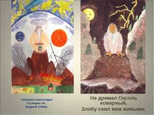 Человека напоследок Сотворил он, мудрый Енмар; Не дремал Оксоль коварный, Зл
