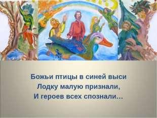 Божьи птицы в синей выси Лодку малую признали, И героев всех спознали…