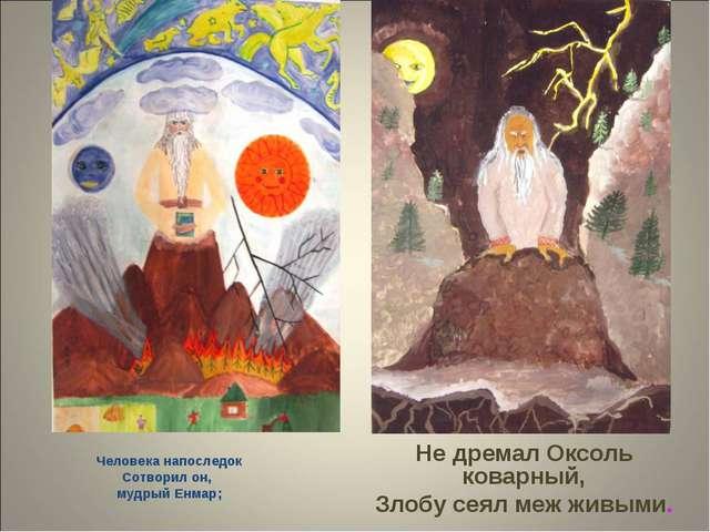Человека напоследок Сотворил он, мудрый Енмар; Не дремал Оксоль коварный, Зл...