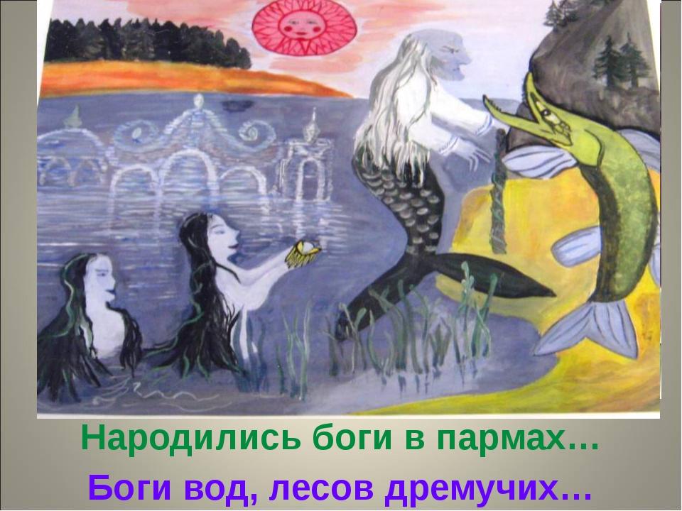 Народились боги в пармах… Боги вод, лесов дремучих…