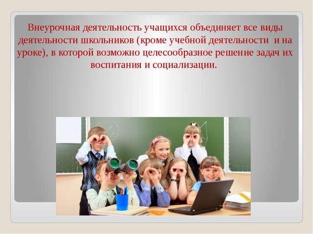 Внеурочная деятельность учащихся объединяет все виды деятельности школьников...