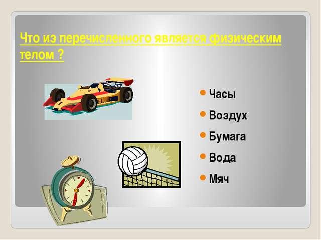 Что из перечисленного является физическим телом ? Часы Воздух Бумага Вода Мяч