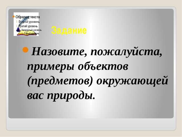 Задание Назовите, пожалуйста, примеры объектов (предметов) окружающей вас при...
