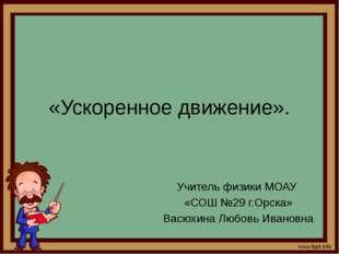 «Ускоренное движение». Учитель физики МОАУ «СОШ №29 г.Орска» Васюхина Любовь
