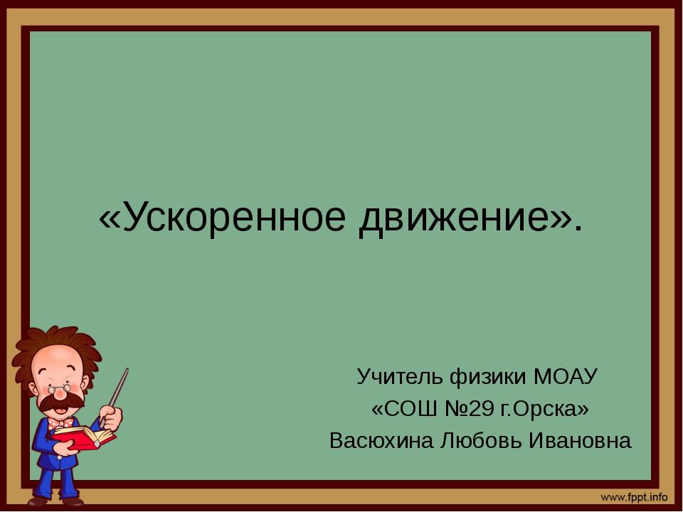 «Ускоренное движение». Учитель физики МОАУ «СОШ №29 г.Орска» Васюхина Любовь...