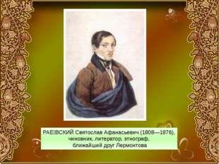 РАЕ́ВСКИЙ Святослав Афанасьевич (1808—1876), чиновник, литератор, этнограф, б