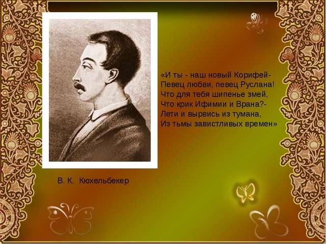 В. К. Кюхельбекер «И ты - наш новый Корифей- Певец любви, певец Руслана! Что...