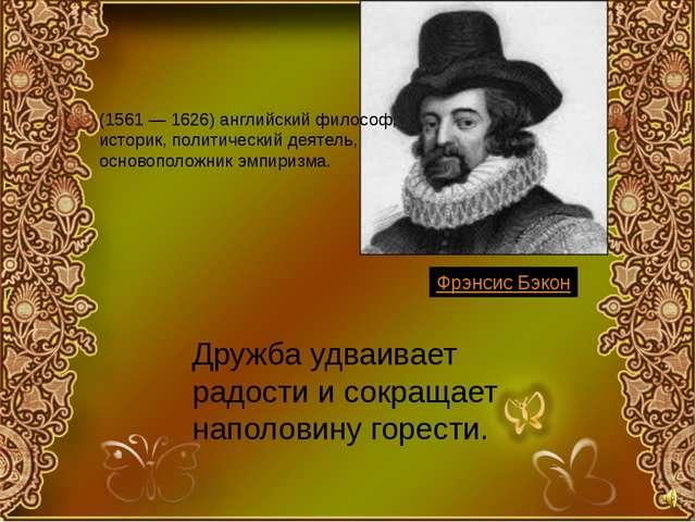 Дружба удваивает радости и сокращает наполовину горести. Фрэнсис Бэкон (1561...