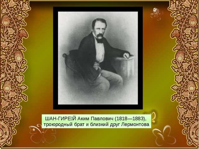 ШАН-ГИРЕ́Й Аким Павлович (1818—1883), троюродный брат и близкий друг Лермонтова