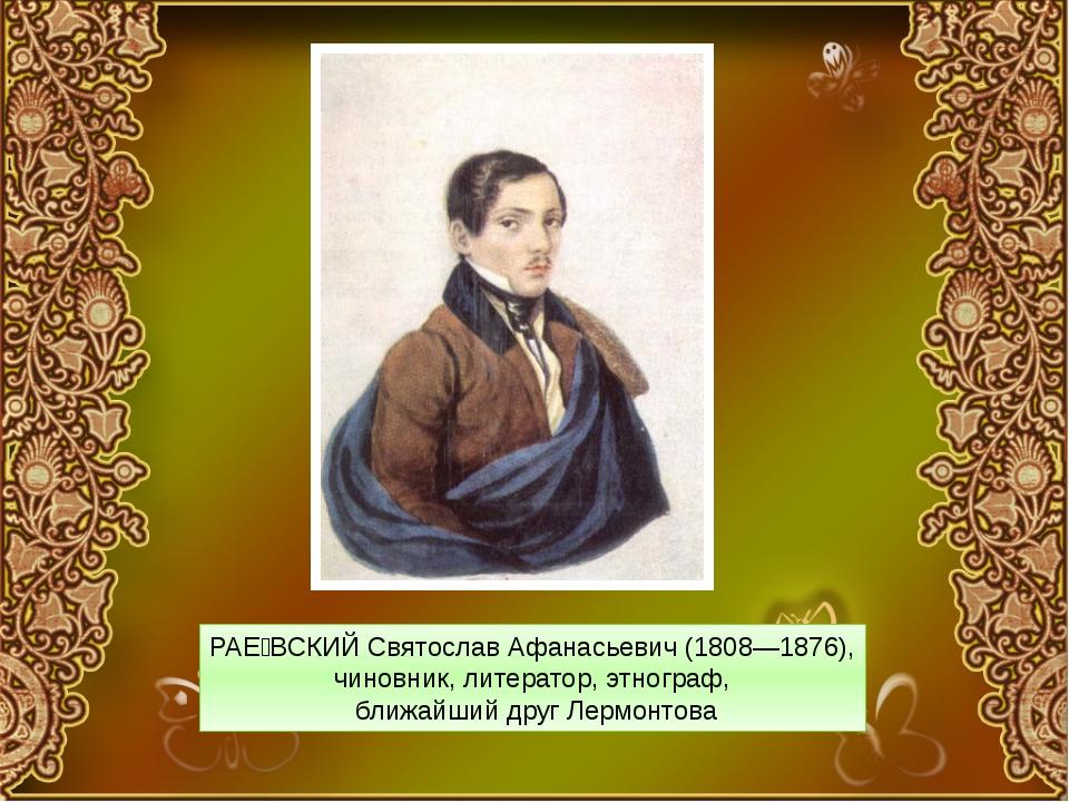 РАЕ́ВСКИЙ Святослав Афанасьевич (1808—1876), чиновник, литератор, этнограф, б...