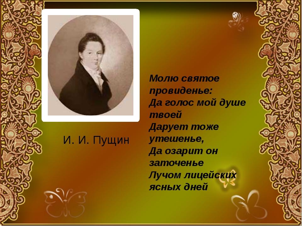 И. И. Пущин Молю святое провиденье: Да голос мой душе твоей Дарует тоже утеше...