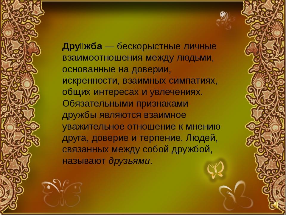 Дру́жба— бескорыстные личные взаимоотношения между людьми, основанные на дов...