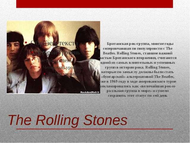 The Rolling Stones Британская рок-группа, многие годы соперничавшая по популя...