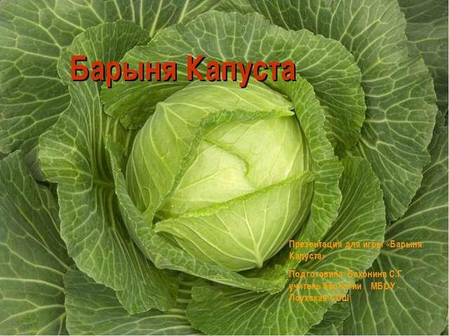 Презентация для игры «Барыня Капуста» Подготовила Бахонина С.Г. учитель биоло...