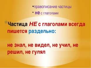 Частица НЕ с глаголами всегда пишется раздельно: не знал, не видел, не учил,