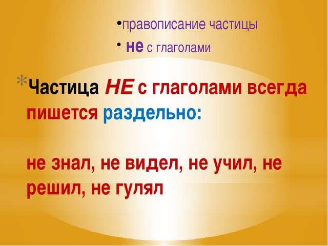 Частица НЕ с глаголами всегда пишется раздельно: не знал, не видел, не учил,...