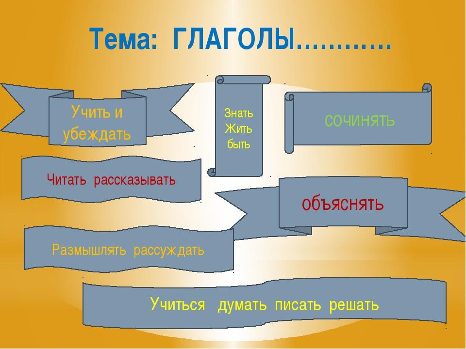 Тема: ГЛАГОЛЫ………… Бегать, Учиться думать писать решать Знать Жить быть сочиня...
