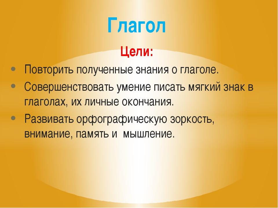 Цели: Повторить полученные знания о глаголе. Совершенствовать умение писать м...