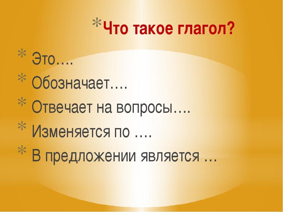 Что такое глагол? Это…. Обозначает…. Отвечает на вопросы…. Изменяется по …. В...