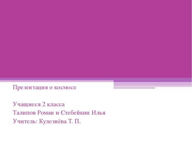 Презентация о космосе Учащиеся 2 класса Талипов Роман и Стебейкин Илья Учител...