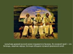 Целый мир древней русской жизни открывается в былинах. Их основной герой — э