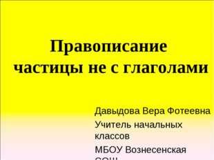 Правописание частицы не с глаголами Давыдова Вера Фотеевна Учитель начальных