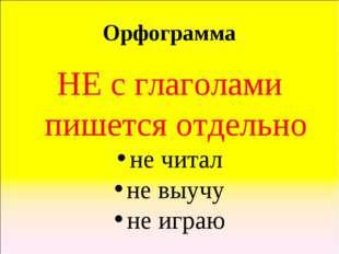 Орфограмма НЕ с глаголами пишется отдельно не читал не выучу не играю