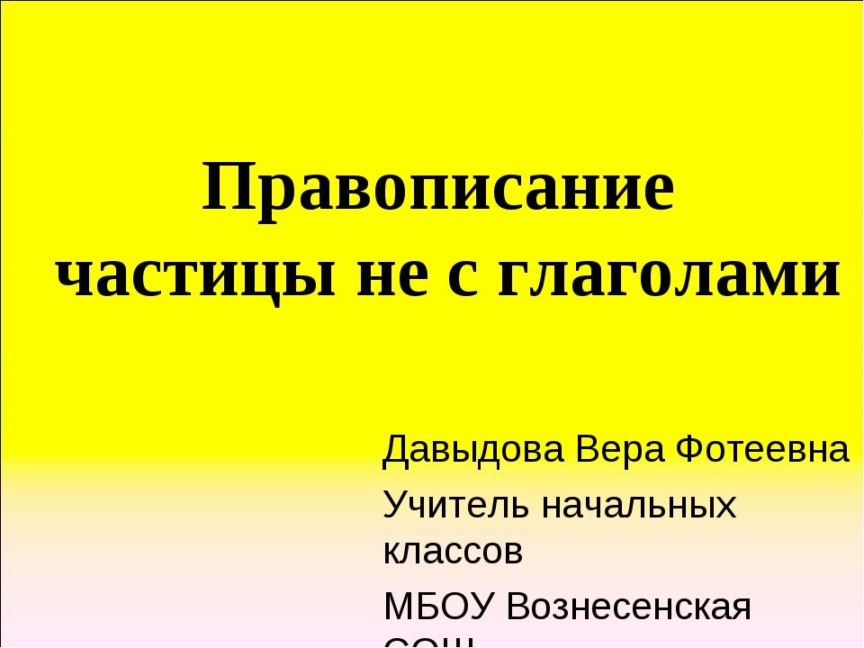 Правописание частицы не с глаголами Давыдова Вера Фотеевна Учитель начальных...