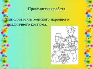 Практическая работа Выполни эскиз женского народного праздничного костюма.