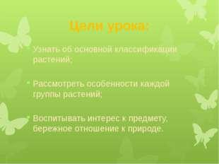 Цели урока: Узнать об основной классификации растений; Рассмотреть особенност