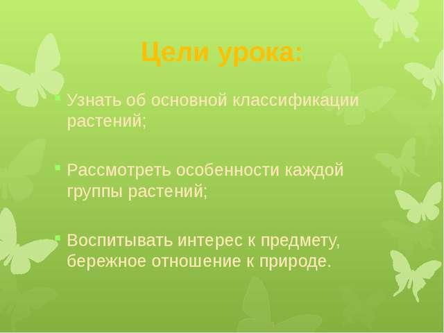 Цели урока: Узнать об основной классификации растений; Рассмотреть особенност...