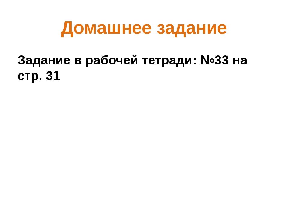 Домашнее задание Задание в рабочей тетради: №33 на стр. 31