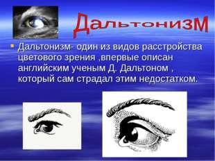 Дальтонизм- один из видов расстройства цветового зрения ,впервые описан англи