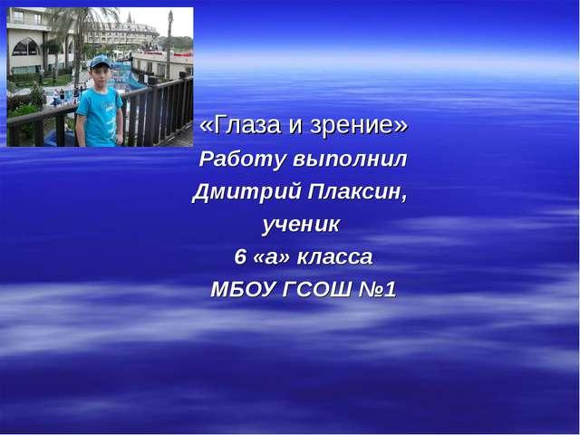 «Глаза и зрение» Работу выполнил Дмитрий Плаксин, ученик 6 «а» класса МБОУ Г...