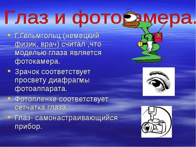 Г.Гельмгольц (немецкий физик, врач) считал ,что моделью глаза является фотока...
