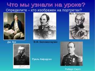 Определите – кто изображен на портретах? Дж. Кук Ф.Ф. Беллинсгаузен М.П. Лаза
