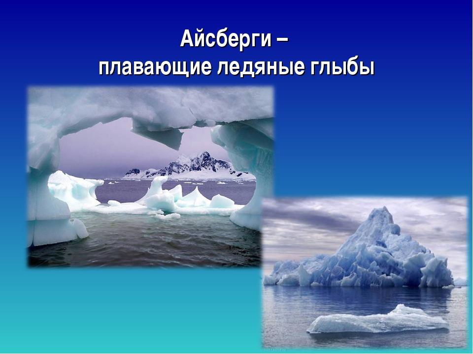 Айсберги – плавающие ледяные глыбы