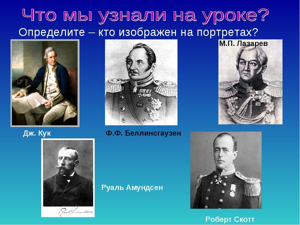 Определите – кто изображен на портретах? Дж. Кук Ф.Ф. Беллинсгаузен М.П. Лаза...