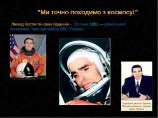Леонід Костянтинович Каденюк - 28 січня 1951— український космонавт, генера