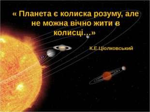 « Планета є колиска розуму, але не можна вічно жити в колисці…» К.Е.Ціолковсь