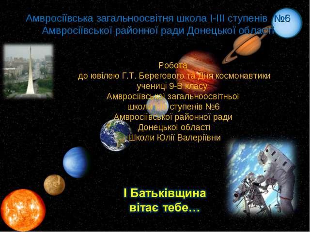 Робота до ювілею Г.Т. Берегового та Дня космонавтики учениці 9-В класу Амврос...