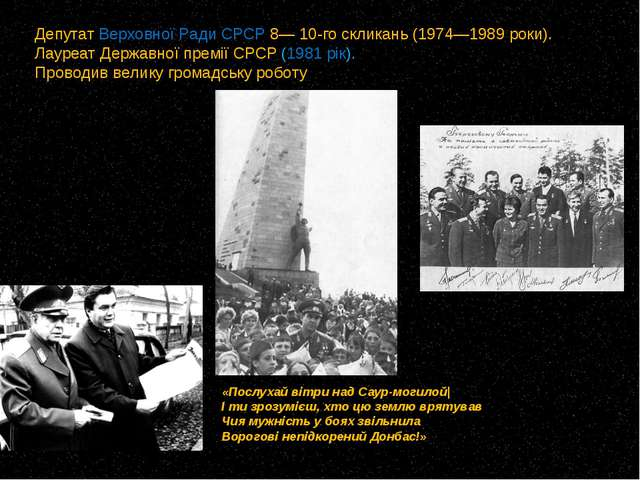 Депутат Верховної Ради СРСР 8— 10-го скликань (1974—1989 роки). Лауреат Держа...