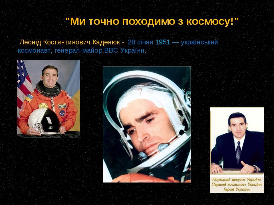 Леонід Костянтинович Каденюк - 28 січня 1951— український космонавт, генера...